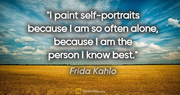 "Frida Kahlo quote: ""I paint self-portraits because I am so often alone, because I..."""