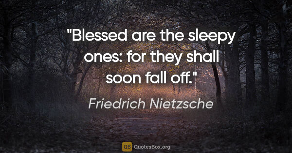 "Friedrich Nietzsche quote: ""Blessed are the sleepy ones: for they shall soon fall off."""