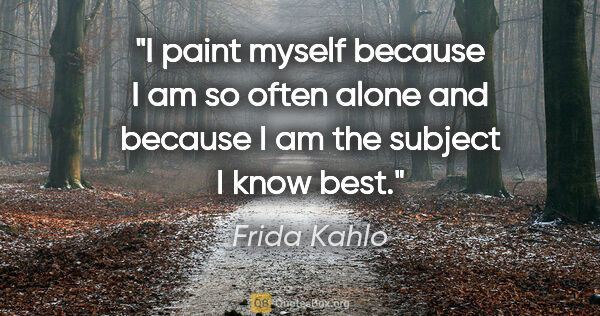 "Frida Kahlo quote: ""I paint myself because I am so often alone and because I am..."""
