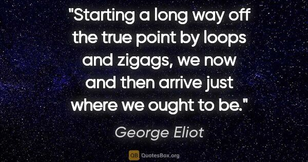 "George Eliot quote: ""Starting a long way off the true point by loops and zigags, we..."""