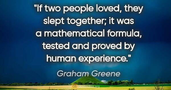 "Graham Greene quote: ""If two people loved, they slept together; it was a..."""