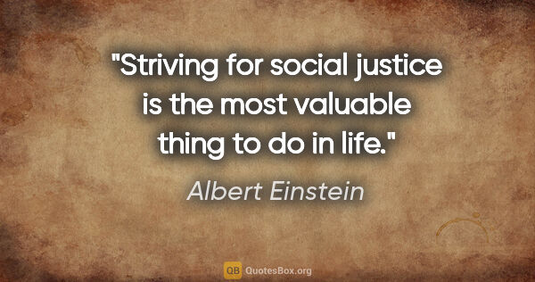 "Albert Einstein quote: ""Striving for social justice is the most valuable thing to do..."""