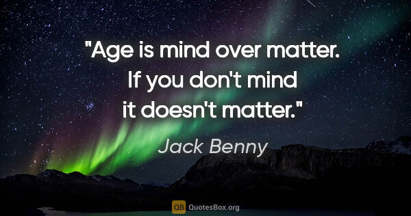 "Jack Benny quote: ""Age is mind over matter. If you don't mind it doesn't matter."""