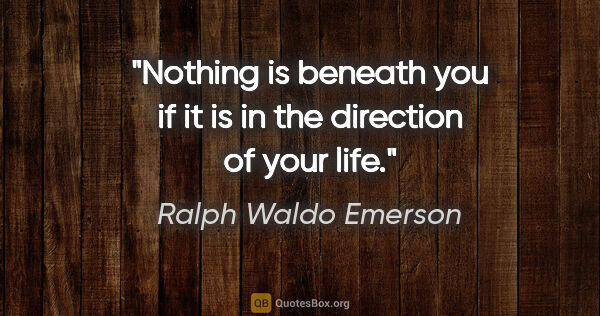 "Ralph Waldo Emerson quote: ""Nothing is beneath you if it is in the direction of your life."""