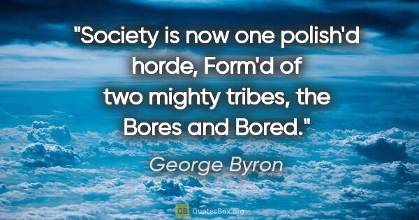 "George Byron quote: ""Society is now one polish'd horde, Form'd of two mighty..."""