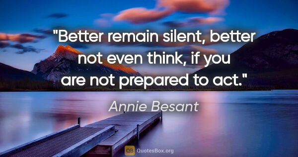 "Annie Besant quote: ""Better remain silent, better not even think, if you are not..."""