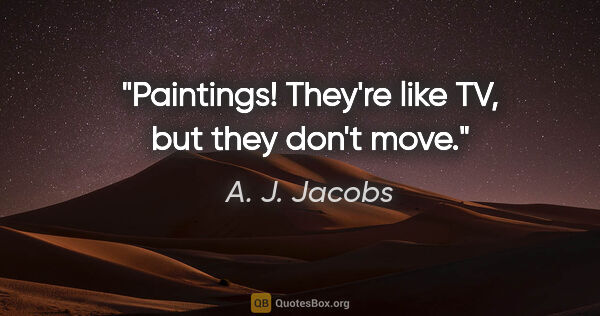 "A. J. Jacobs quote: ""Paintings! They're like TV, but they don't move."""
