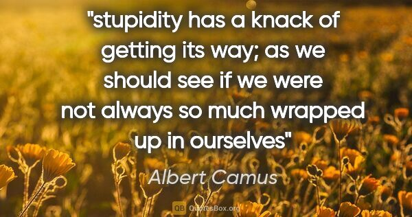 "Albert Camus quote: ""stupidity has a knack of getting its way; as we should see if..."""
