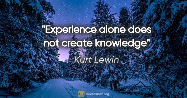 "Kurt Lewin quote: ""Experience alone does not create knowledge"""