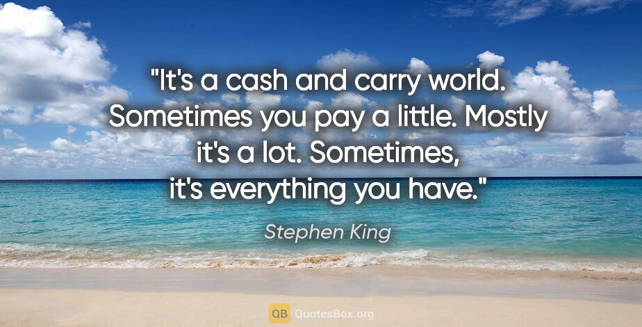 """Stephen King quote: """"It's a cash and carry world. Sometimes you pay a little...."""""""