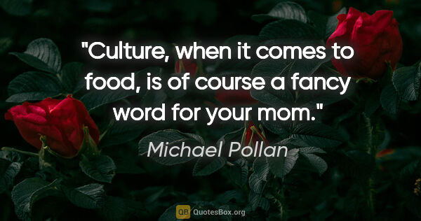 "Michael Pollan quote: ""Culture, when it comes to food, is of course a fancy word for..."""