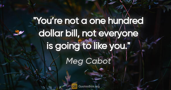 "Meg Cabot quote: ""You're not a one hundred dollar bill, not everyone is going to..."""