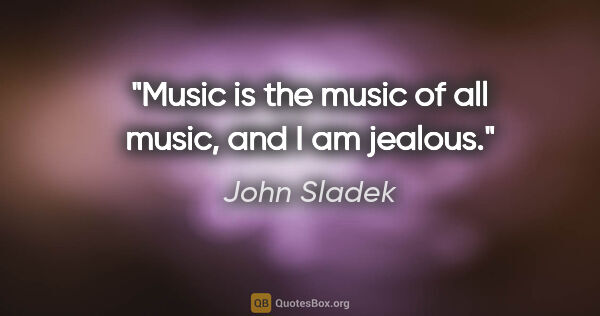 "John Sladek quote: ""Music is the music of all music, and I am jealous."""