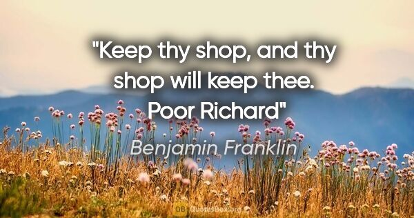"Benjamin Franklin quote: ""Keep thy shop, and thy shop will keep thee.  Poor Richard"""
