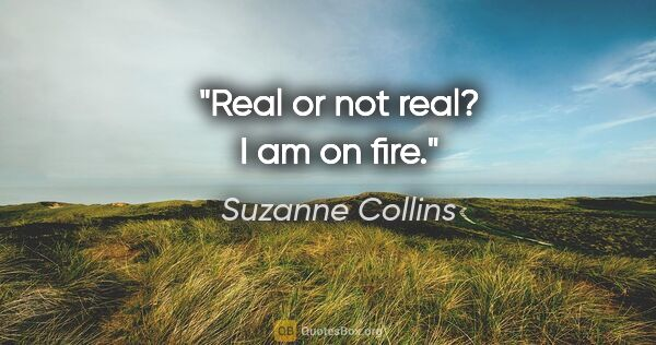 "Suzanne Collins quote: ""Real or not real? I am on fire."""