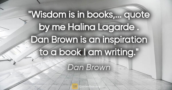 "Dan Brown quote: ""Wisdom is in books,... quote by me Halina Lagarde . Dan Brown..."""