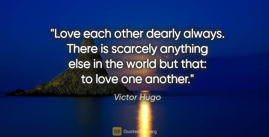 "Victor Hugo quote: ""Love each other dearly always. There is scarcely anything else..."""