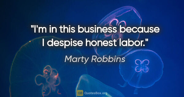 "Marty Robbins quote: ""I'm in this business because I despise honest labor."""