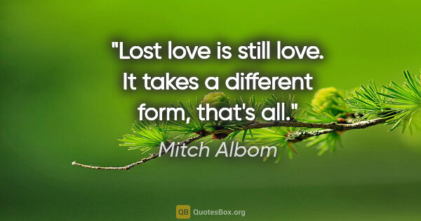 "Mitch Albom quote: ""Lost love is still love. It takes a different form, that's all."""