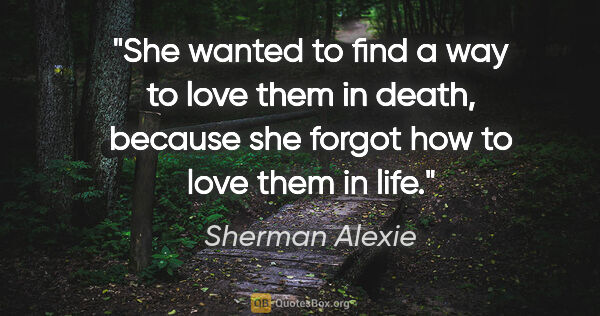 "Sherman Alexie quote: ""She wanted to find a way to love them in death, because she..."""