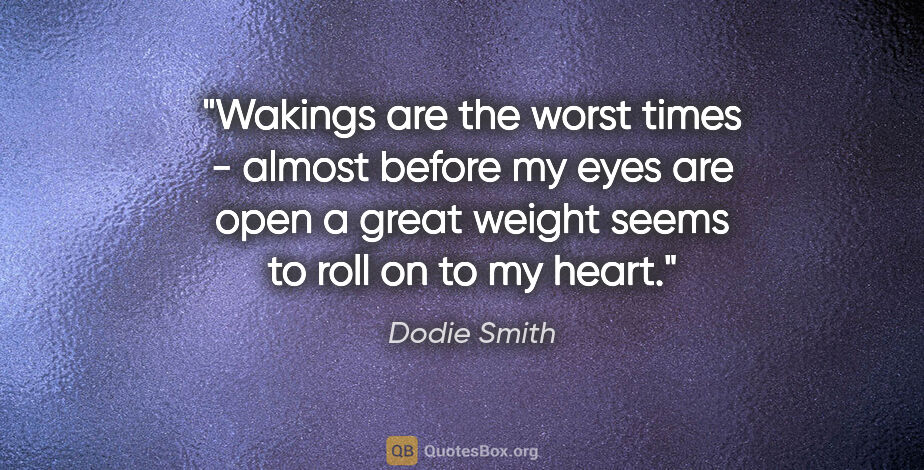 """Dodie Smith quote: """"Wakings are the worst times - almost before my eyes are open a..."""""""