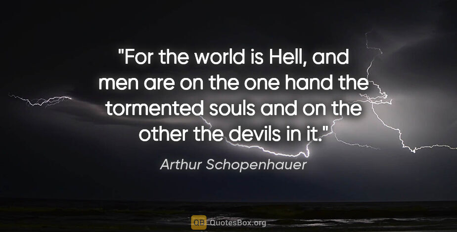 "Arthur Schopenhauer quote: ""For the world is Hell, and men are on the one hand the..."""