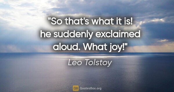 "Leo Tolstoy quote: ""So that's what it is!"" he suddenly exclaimed aloud. ""What joy!"""