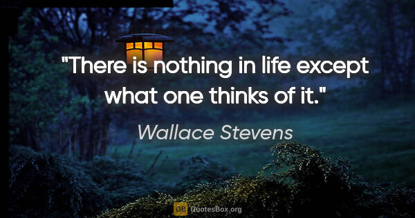 "Wallace Stevens quote: ""There is nothing in life except what one thinks of it."""