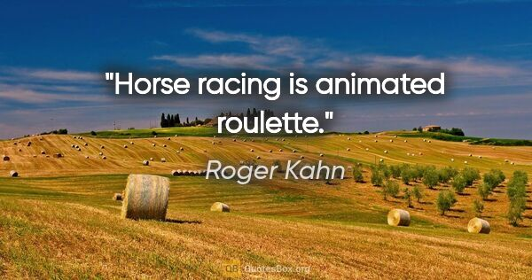 "Roger Kahn quote: ""Horse racing is animated roulette."""