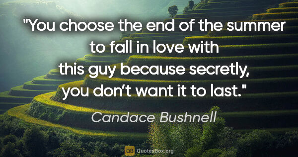 "Candace Bushnell quote: ""You choose the end of the summer to fall in love with this..."""