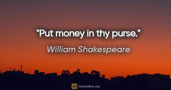 "William Shakespeare quote: ""Put money in thy purse."""