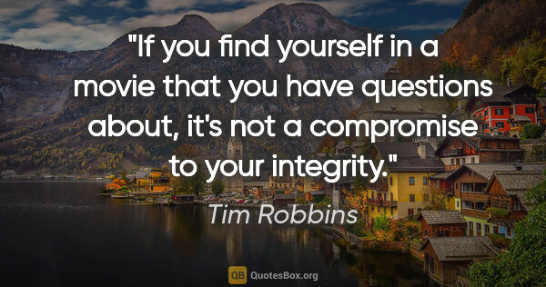 "Tim Robbins quote: ""If you find yourself in a movie that you have questions about,..."""