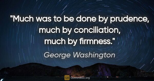 "George Washington quote: ""Much was to be done by prudence, much by conciliation, much by..."""