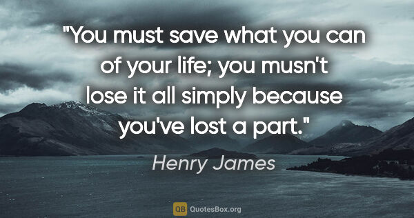 "Henry James quote: ""You must save what you can of your life; you musn't lose it..."""