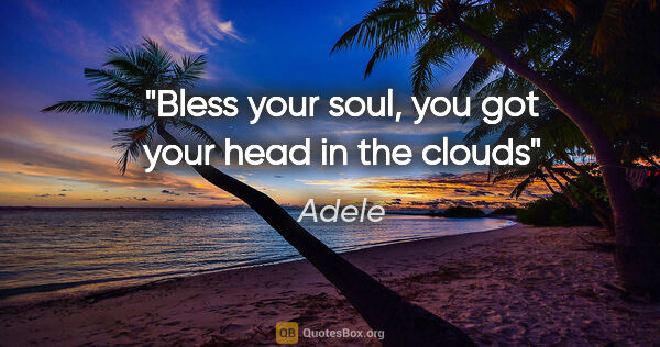 "Adele quote: ""Bless your soul, you got your head in the clouds"""