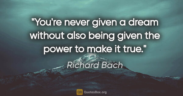"Richard Bach quote: ""You're never given a dream without also being given the power..."""