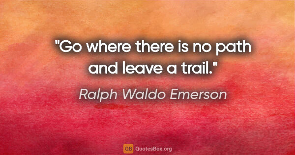 "Ralph Waldo Emerson quote: ""Go where there is no path and leave a trail."""