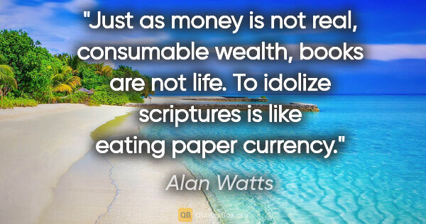 "Alan Watts quote: ""Just as money is not real, consumable wealth, books are not..."""