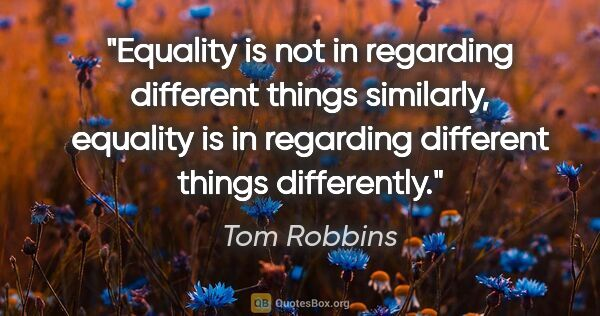 "Tom Robbins quote: ""Equality is not in regarding different things similarly,..."""