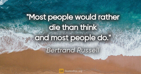 "Bertrand Russell quote: ""Most people would rather die than think and most people do."""
