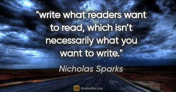 "Nicholas Sparks quote: ""write what readers want to read, which isn't necessarily what..."""
