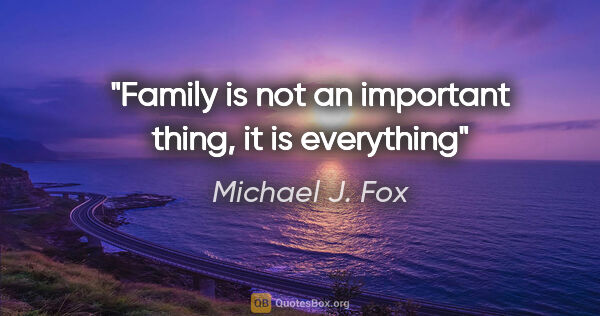 "Michael J. Fox quote: ""Family is not an important thing, it is everything"""