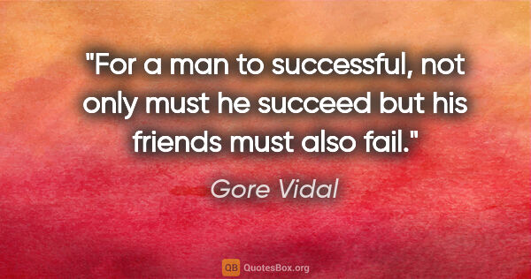 "Gore Vidal quote: ""For a man to successful, not only must he succeed but his..."""