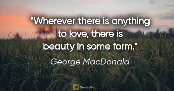 "George MacDonald quote: ""Wherever there is anything to love, there is beauty in some form."""