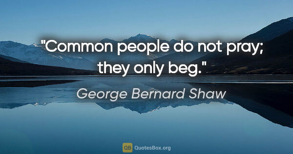 "George Bernard Shaw quote: ""Common people do not pray; they only beg."""