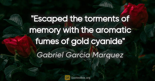 "Gabriel Garcia Marquez quote: ""Escaped the torments of memory with the aromatic fumes of gold..."""