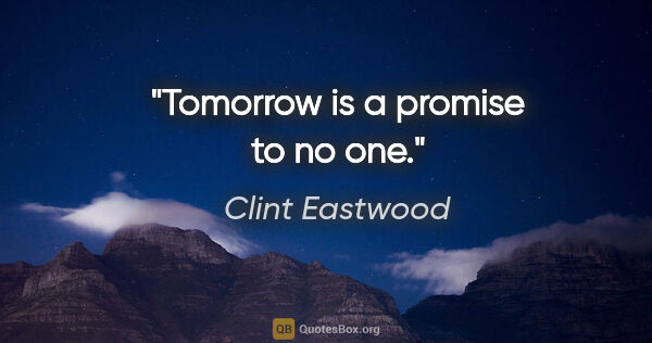 "Clint Eastwood quote: ""Tomorrow is a promise to no one."""