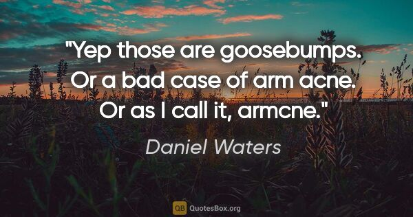 "Daniel Waters quote: ""Yep those are goosebumps. Or a bad case of arm acne. Or as I..."""