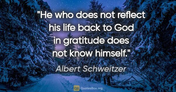 "Albert Schweitzer quote: ""He who does not reflect his life back to God in gratitude does..."""
