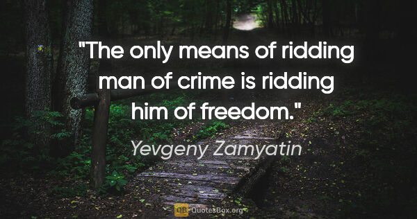 "Yevgeny Zamyatin quote: ""The only means of ridding man of crime is ridding him of freedom."""